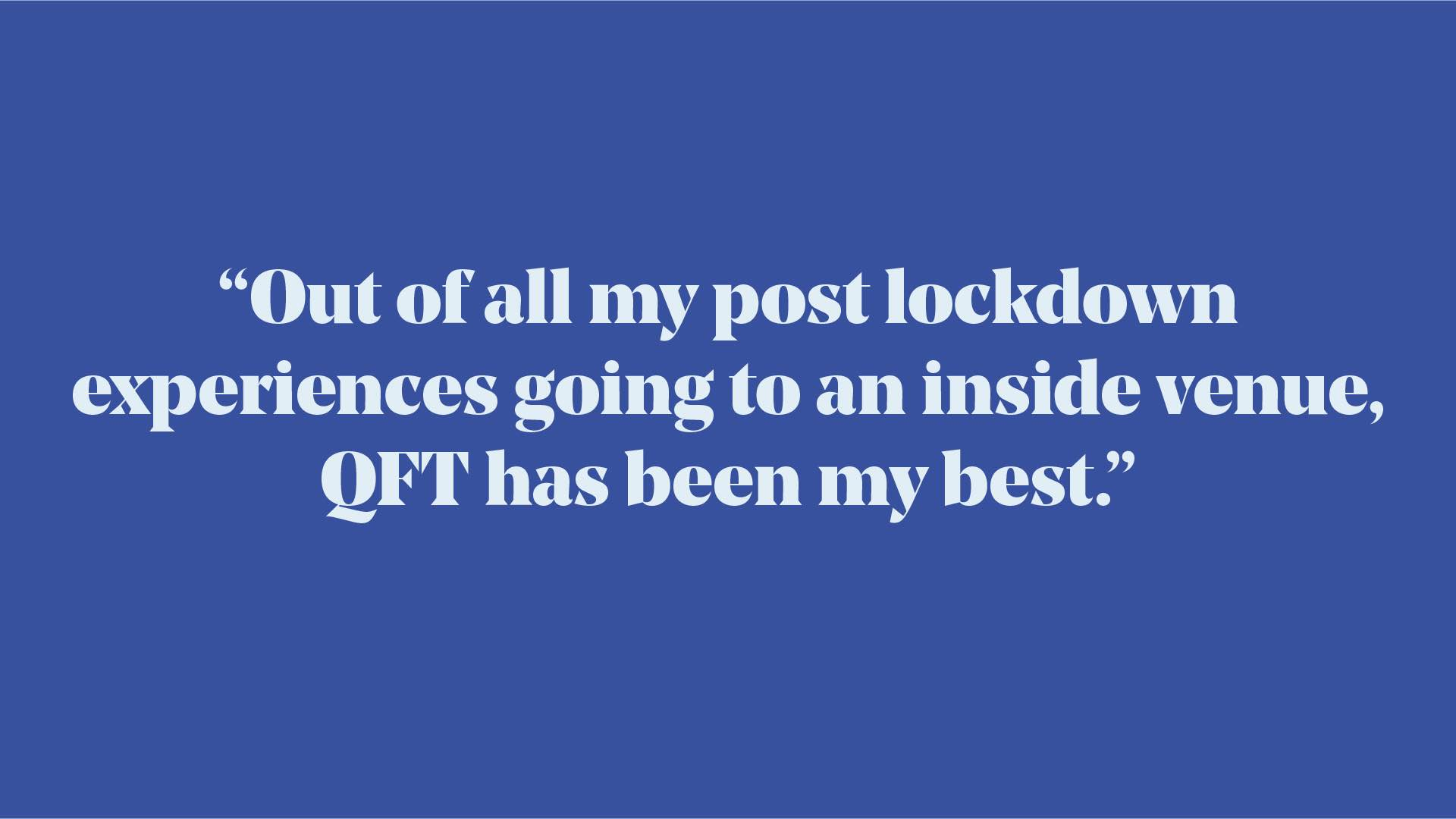 "Quote: ""Out of all my post lockdown experiences going to an inside venue, QFT has been my best."""